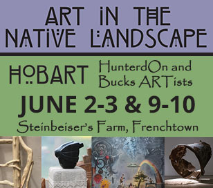 HOBART: HunterdOn and Bucks ARTists come together to exhibit Art In The Native Landscape on the pastoral setting of Paul Steinbeiser's farm, Frenchtown, New Jersey, June 2, 3 and June 9, 10, 10 a.m. to 6 p.m. Food by Chef Douglas Piccinnini; Refreshments by Folk City Roasters. Steinbeiser's farm is located at 718 County Route 519, Frenchtown, New Jersey, 08825. Info: 267-614-4638. Rain/Shine/Free. Tour the 26-acre grounds, brimming with blooming native plants and trails leading to artwork from area artists spanning both sides of the Delaware River, including Malcolm Bray, abstract expressionist paintings, Bret Cavanaugh, modern design furniture, David Hughes, Weatherwood Design rustic furniture, Lauren Johnson, paintings and illustrations, Margaret Parish, sculpture, photographs and installations, paintings by Franz Jozef Ponstingl from the private collection of John Munice, and Steven Snyder, stone sculpture, fountains, birdbaths and benches.